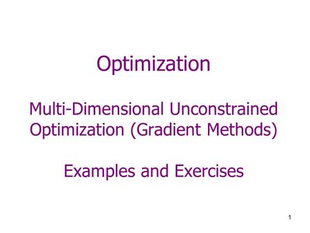 1 Optimization Multi-Dimensional Unconstrained Optimization (Gradient Methods) Examples and Exercises.