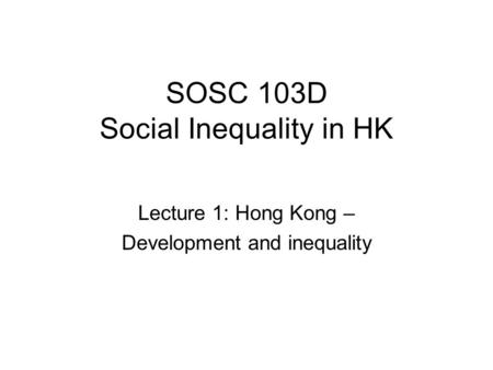 SOSC 103D Social Inequality in HK Lecture 1: Hong Kong – Development and inequality.