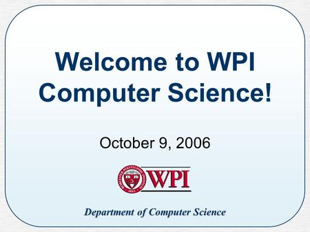 Department of Computer Science Welcome to WPI Computer Science! October 9, 2006.