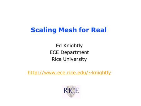 Scaling Mesh for Real Ed Knightly ECE Department Rice University