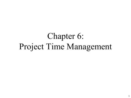 1 Chapter 6: Project Time Management. 2 Learning Objectives Understand the importance of project schedules and good project time management Define activities.