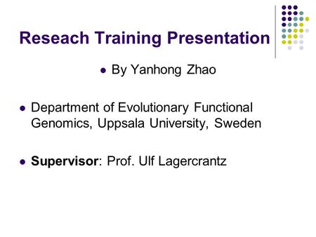Reseach Training Presentation By Yanhong Zhao Department of Evolutionary Functional Genomics, Uppsala University, Sweden Supervisor: Prof. Ulf Lagercrantz.