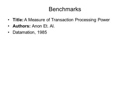 Benchmarks Title: A Measure of Transaction Processing Power Authors: Anon Et. Al. Datamation, 1985.