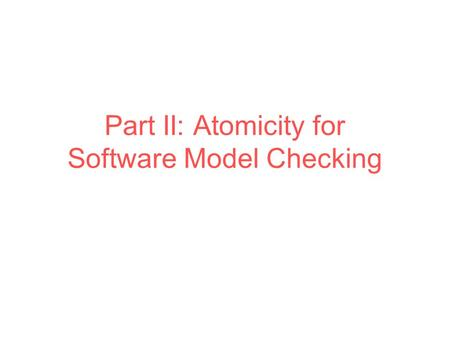 Part II: Atomicity for Software Model Checking. Class Account { int balance; static int MIN = 0, MAX = 100; bool synchronized deposit(int n) { int t =