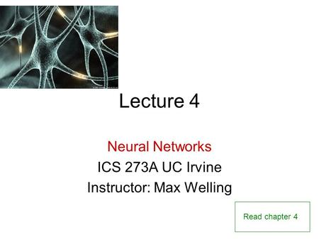 Lecture 4 Neural Networks ICS 273A UC Irvine Instructor: Max Welling Read chapter 4.