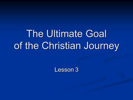 The Ultimate Goal of the Christian Journey Lesson 3.