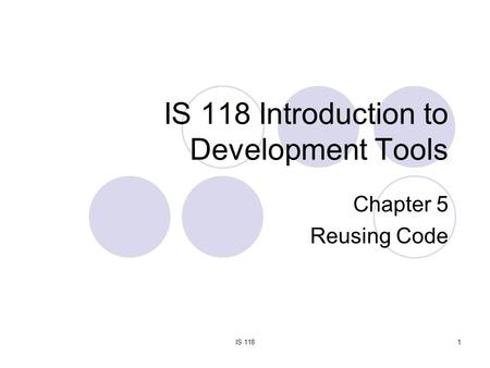IS 1181 IS 118 Introduction to Development Tools Chapter 5 Reusing Code.