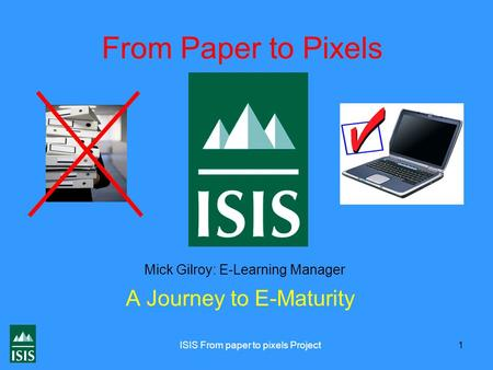 ISIS From paper to pixels Project 1 From Paper to Pixels A Journey to E-Maturity Mick Gilroy: E-Learning Manager.