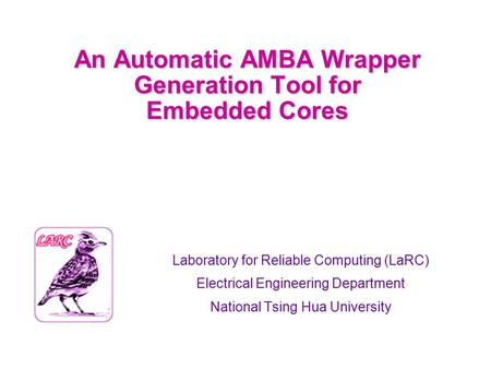 An Automatic AMBA Wrapper Generation Tool for Embedded Cores Laboratory for Reliable Computing (LaRC) Electrical Engineering Department National Tsing.