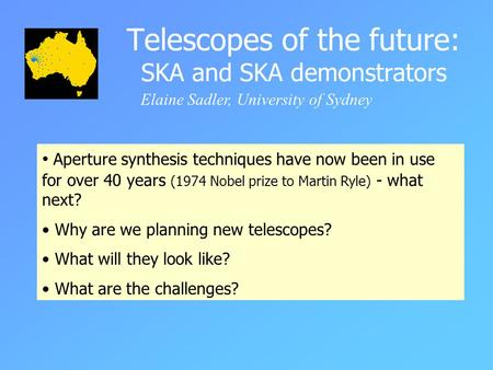Telescopes of the future: SKA and SKA demonstrators Elaine Sadler, University of Sydney Aperture synthesis techniques have now been in use for over 40.