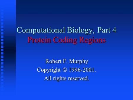 Computational Biology, Part 4 Protein Coding Regions Robert F. Murphy Copyright  1996-2001. All rights reserved.