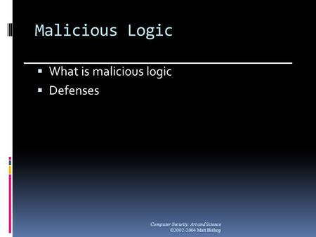 Malicious Logic  What is malicious logic  Defenses Computer Security: Art and Science ©2002-2004 Matt Bishop.