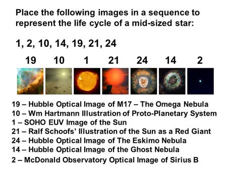 Place the following images in a sequence to represent the life cycle of a mid-sized star: 1, 2, 10, 14, 19, 21, 24 191012124142 19 – Hubble Optical Image.