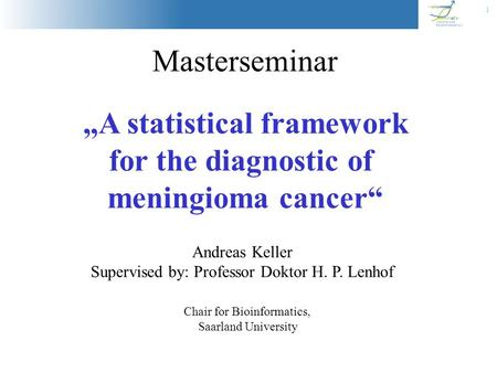 "1 Masterseminar ""A statistical framework for the diagnostic of meningioma cancer"" Chair for Bioinformatics, Saarland University Andreas Keller Supervised."
