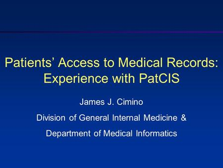 Patients' Access to Medical Records: Experience with PatCIS James J. Cimino Division of General Internal Medicine & Department of Medical Informatics.