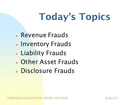 FORENSIC ACCOUNTING - BA124 – Fall 2008Slide 11-1 Today's Topics n Revenue Frauds n Inventory Frauds n Liability Frauds n Other Asset Frauds n Disclosure.