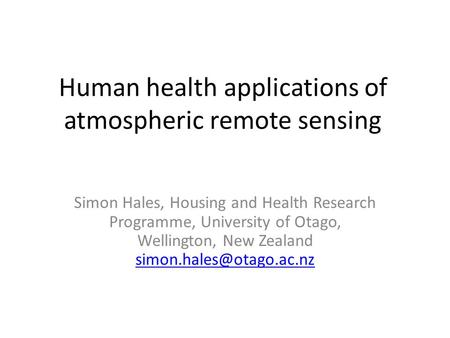 Human health applications of atmospheric remote sensing Simon Hales, Housing and Health Research Programme, University of Otago, Wellington, New Zealand.