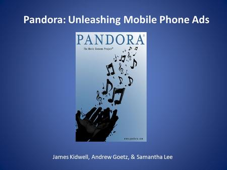 James Kidwell, Andrew Goetz, & Samantha Lee Pandora: Unleashing Mobile Phone Ads.