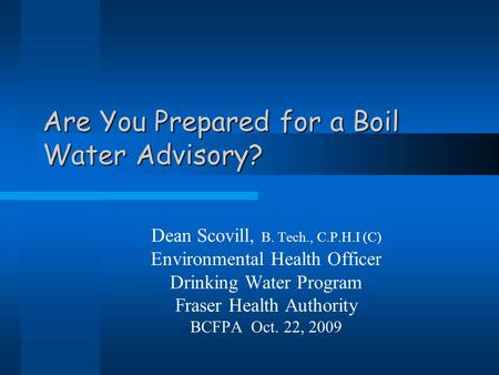 Are You Prepared for a Boil Water Advisory? Dean Scovill, B. Tech., C.P.H.I (C) Environmental Health Officer Drinking Water Program Fraser Health Authority.