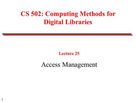 1 CS 502: Computing Methods for Digital Libraries Lecture 25 Access Management.