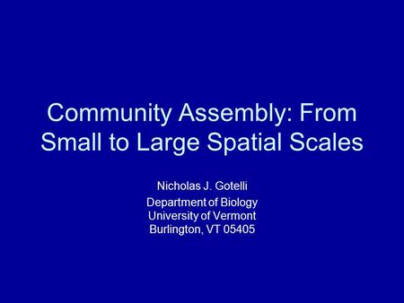 Community Assembly: From Small to Large Spatial Scales Nicholas J. Gotelli Department of Biology University of Vermont Burlington, VT 05405.