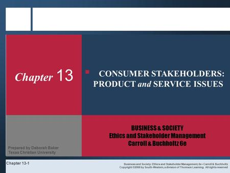 Chapter 13-1 Chapter 13 BUSINESS & SOCIETY Ethics and Stakeholder Management Carroll & Buchholtz 6e Business and Society: Ethics and Stakeholder Management,
