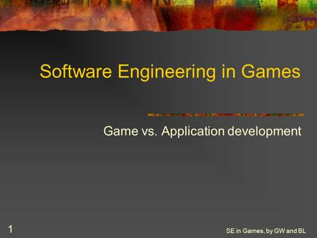SE in Games, by GW and BL 1 Software Engineering in Games Game vs. Application development.