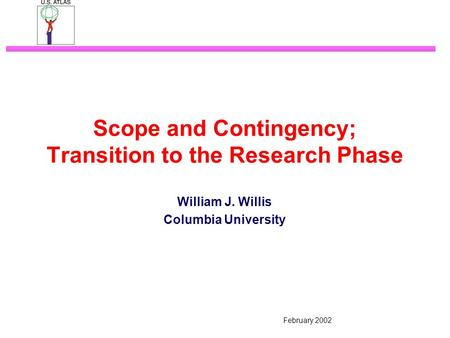 February 2002 Scope and Contingency; Transition to the Research Phase William J. Willis Columbia University.