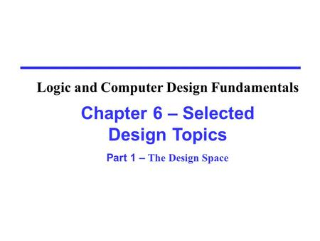 Chapter 6 – Selected Design Topics Part 1 – The Design Space Logic and Computer Design Fundamentals.