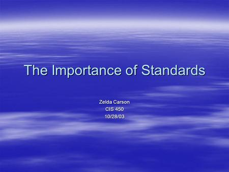 The Importance of Standards Zelda Carson CIS 450 10/28/03.