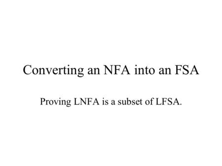 Converting an NFA into an FSA Proving LNFA is a subset of LFSA.