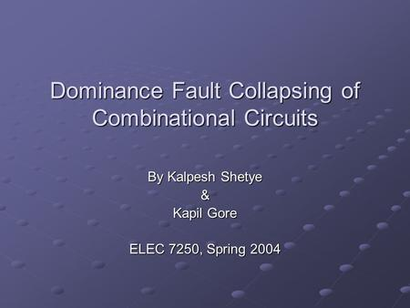 Dominance Fault Collapsing of Combinational Circuits By Kalpesh Shetye & Kapil Gore ELEC 7250, Spring 2004.