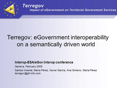 Terregov: eGovernment interoperability on a semantically driven world Interop-ESA/eGov Interop conference Geneva, February 2005 Santos Vicente, María Pérez,