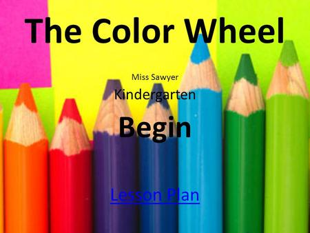 The Color Wheel Miss Sawyer Kindergarten Begin Lesson Plan.