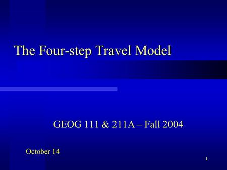 1 The Four-step Travel Model GEOG 111 & 211A – Fall 2004 October 14.