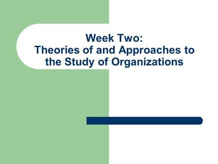 Week Two: Theories of and Approaches to the Study of Organizations.