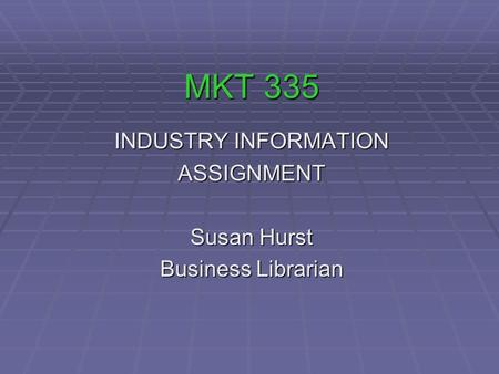 MKT 335 INDUSTRY INFORMATION ASSIGNMENT Susan Hurst Business Librarian.