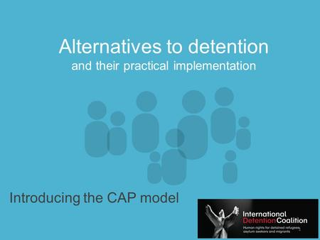 Www.idcoalition.org Alternatives to detention and their practical implementation Introducing the CAP model 1.
