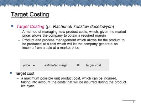 1 Target Costing  Target Costing (pl. Rachunek kosztów docelowych) –A method of managing new product costs, which, given the market price, allows the.
