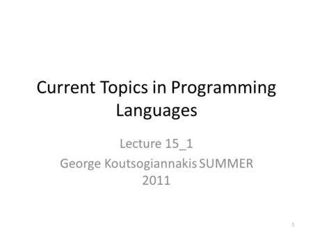 Current Topics in Programming Languages Lecture 15_1 George Koutsogiannakis SUMMER 2011 1.