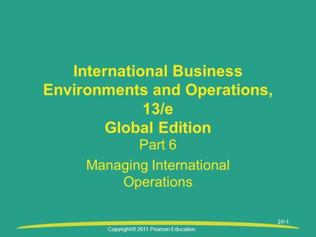 Copyright © 2011 Pearson Education 20-1 International Business Environments and Operations, 13/e Global Edition Part 6 Managing International Operations.