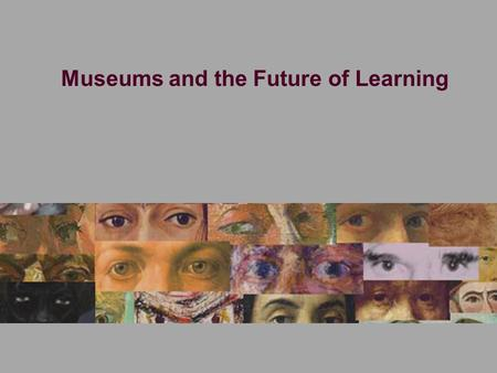 Museums and the Future of Learning. The Idea of the Museum See through a frame.