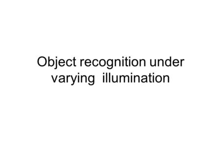 Object recognition under varying illumination. Lighting changes objects appearance.