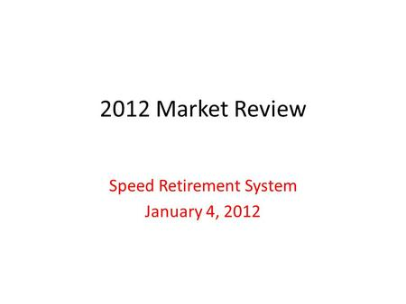 2012 Market Review Speed Retirement System January 4, 2012.