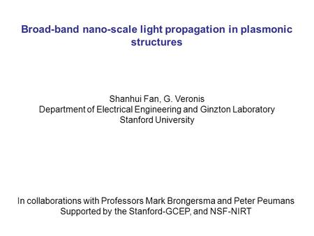 Broad-band nano-scale light propagation in plasmonic structures Shanhui Fan, G. Veronis Department of Electrical Engineering and Ginzton Laboratory Stanford.