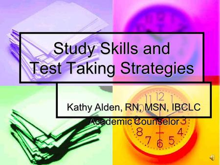 Study Skills and Test Taking Strategies Kathy Alden, RN, MSN, IBCLC Academic Counselor.