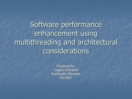 Software performance enhancement using multithreading and architectural considerations Prepared by: Evgeni Gokhfeld Konstantin Muradov 03/2007.