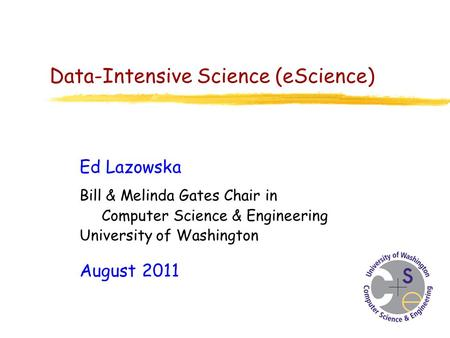 Data-Intensive Science (eScience) Ed Lazowska Bill & Melinda Gates Chair in Computer Science & Engineering University of Washington August 2011.
