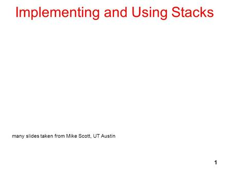 1 Implementing and Using Stacks many slides taken from Mike Scott, UT Austin.