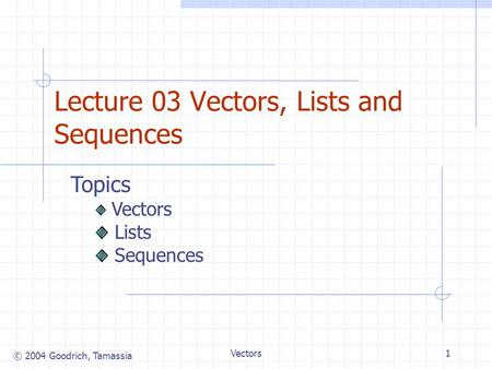© 2004 Goodrich, Tamassia Vectors1 Lecture 03 Vectors, Lists and Sequences Topics Vectors Lists Sequences.